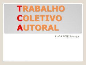TRABALHO COLETIVO AUTORAL Prof POIE Solange O TCA
