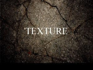 TEXTURE TEXTURE How a surface feels to the