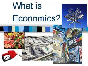 What is Economics What is Economics Economics is