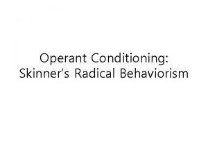 Operant Conditioning Skinners Radical Behaviorism Objectives Respondents and