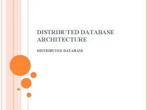 DISTRIBUTED DATABASE ARCHITECTURE DISTRIBUTED DATABASE MOTIVATION Database Technology