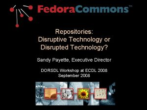 Repositories Disruptive Technology or Disrupted Technology Sandy Payette
