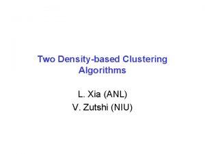 Two Densitybased Clustering Algorithms L Xia ANL V