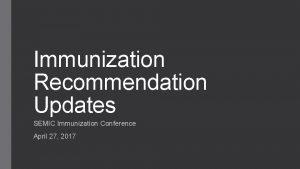 Immunization Recommendation Updates SEMIC Immunization Conference April 27