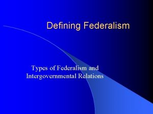 Defining Federalism Types of Federalism and Intergovernmental Relations