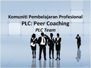 Komuniti Pembelajaran Profesional PLC Peer Coaching PLC Team
