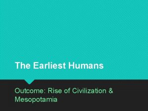 The Earliest Humans Outcome Rise of Civilization Mesopotamia