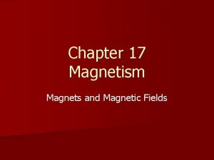 Chapter 17 Magnetism Magnets and Magnetic Fields Magnets