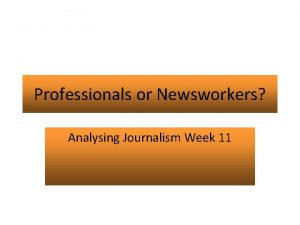 Professionals or Newsworkers Analysing Journalism Week 11 Aims