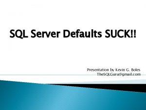 SQL Server Defaults SUCK Presentation by Kevin G