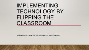 IMPLEMENTING TECHNOLOGY BY FLIPPING THE CLASSROOM WHY BAPTIST