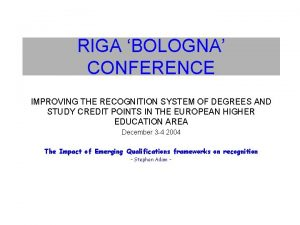 RIGA BOLOGNA CONFERENCE IMPROVING THE RECOGNITION SYSTEM OF