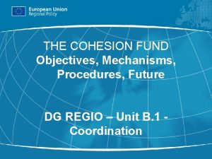 THE COHESION FUND Objectives Mechanisms Procedures Future DG