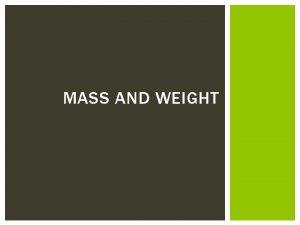 MASS AND WEIGHT MASS AND WEIGHT Mass is
