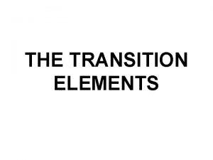 THE TRANSITION ELEMENTS THE TRANSITION ELEMENTS Position properties