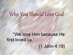 Why You Should Love God We love Him
