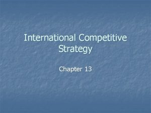 International Competitive Strategy Chapter 13 International Strategy n