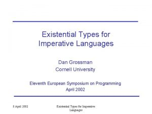 Existential Types for Imperative Languages Dan Grossman Cornell