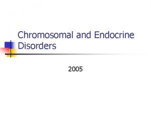 Chromosomal and Endocrine Disorders 2005 Chromosomal Disorders n