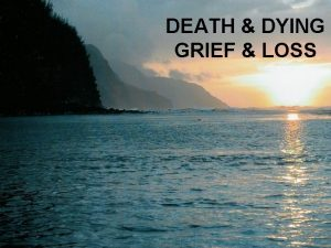 DEATH DYING GRIEF LOSS Loss v Occurs when