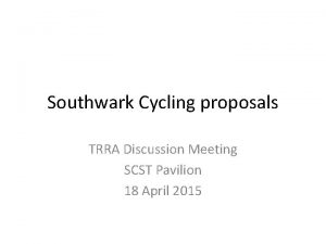 Southwark Cycling proposals TRRA Discussion Meeting SCST Pavilion