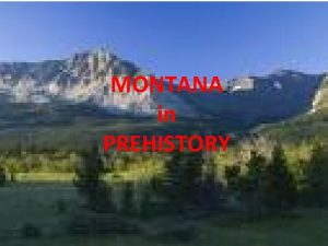 MONTANA in PREHISTORY Environment Montana is a place