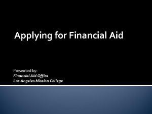 Applying for Financial Aid Presented by Financial Aid