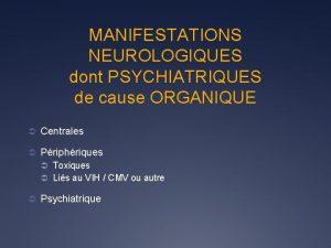 MANIFESTATIONS NEUROLOGIQUES dont PSYCHIATRIQUES de cause ORGANIQUE Centrales
