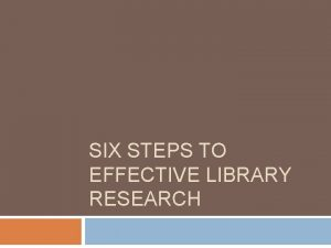 SIX STEPS TO EFFECTIVE LIBRARY RESEARCH The Steps