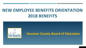 NEW EMPLOYEE BENEFITS ORIENTATION 2018 BENEFITS Houston County
