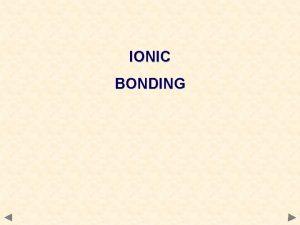 IONIC BONDING THE IONIC BOND Ionic bonds tend