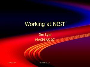 Working at NIST Jim Lyle MASPLAS 07 14