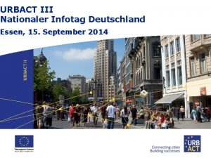URBACT III Nationaler Infotag Deutschland Essen 15 September