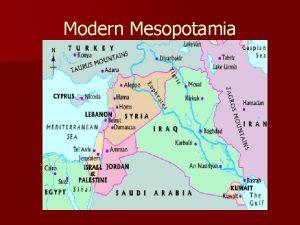 Modern Mesopotamia Mesopotamia n n The oldest of