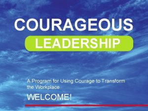 COURAGEOUS LEADERSHIP A Program for Using Courage to