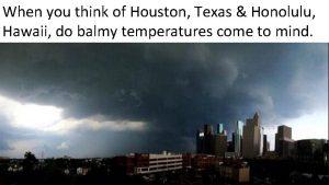 When you think of Houston Texas Honolulu Hawaii