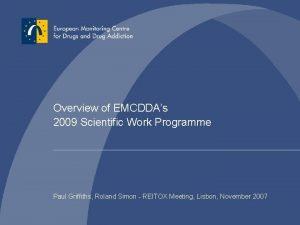 Overview of EMCDDAs 2009 Scientific Work Programme Paul