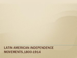 LATIN AMERICAN INDEPENDENCE MOVEMENTS 1800 1914 BACKGROUND Indigenous