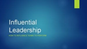 Influential Leadership HOW TO INFLUENCE TEAMS TO PERFORM