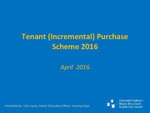 Tenant Incremental Purchase Scheme 2016 April 2016 Presented