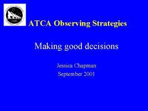 ATCA Observing Strategies Making good decisions Jessica Chapman