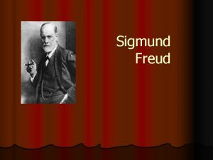 Sigmund Freud Aims Objectives Aim l To consider