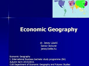 Economic Geography dr Jeney Lszl Senior lecturer jeneyelte