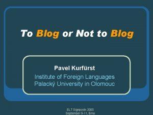 To Blog or Not to Blog Pavel Kurfrst