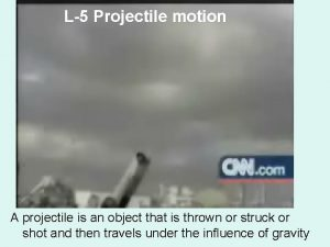 L5 Projectile motion A projectile is an object