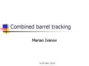 Combined barrel tracking Marian Ivanov ALICE week Colmar
