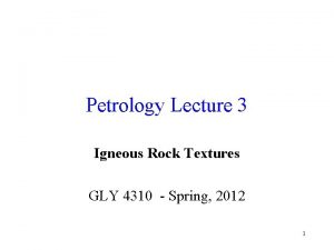 Petrology Lecture 3 Igneous Rock Textures GLY 4310