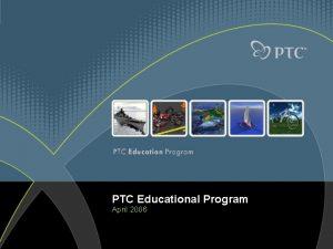 PTC Educational Program April 2006 PTCs Product Development