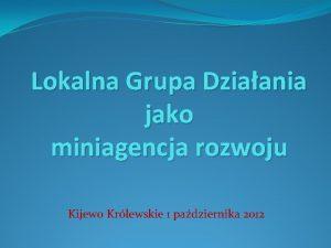 Lokalna Grupa Dziaania jako miniagencja rozwoju Kijewo Krlewskie