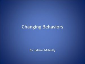 Changing Behaviors By Judiann Mc Nulty What is